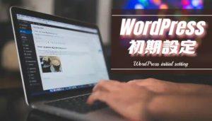 WordPressの初期設定、導入後に設定する6つの項目&その他に設置するものリスト
