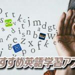 英語学習アプリおすすめ8選【無料、有料】TOEIC、英単語、日常英会話が学べる