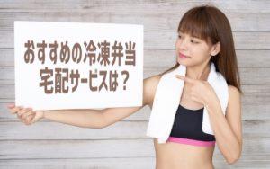 【冷凍弁当宅配】安いおすすめ4選 ダイエット、筋トレ、一人暮らしに最適